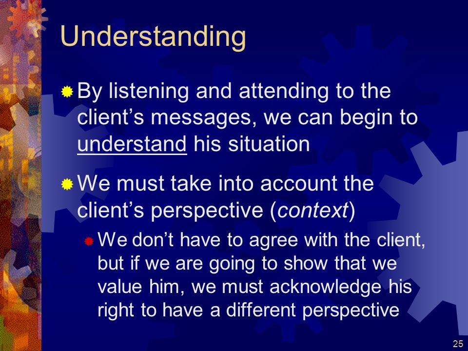 Understanding By listening and attending to the client's messages, we can begin to understand his situation.