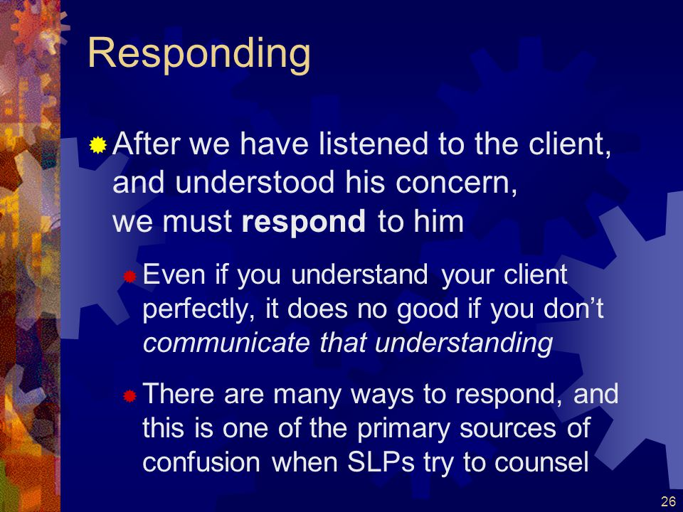 Responding After we have listened to the client, and understood his concern, we must respond to him.