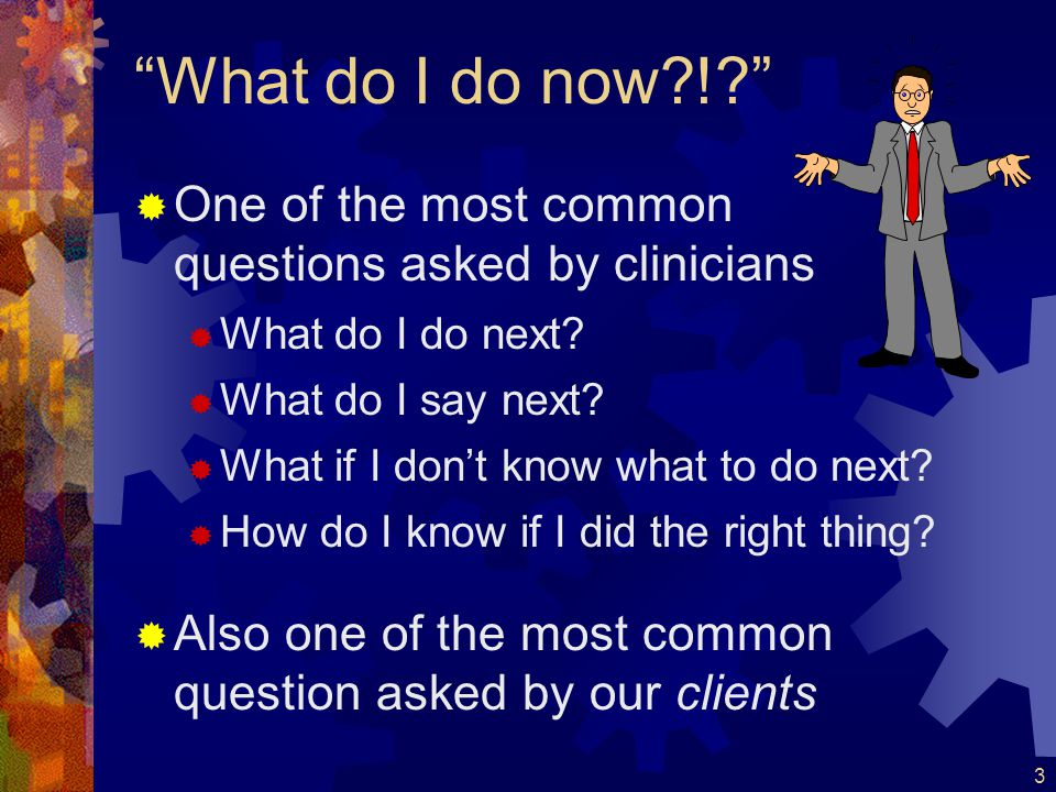 What do I do now ! One of the most common questions asked by clinicians. What do I do next What do I say next
