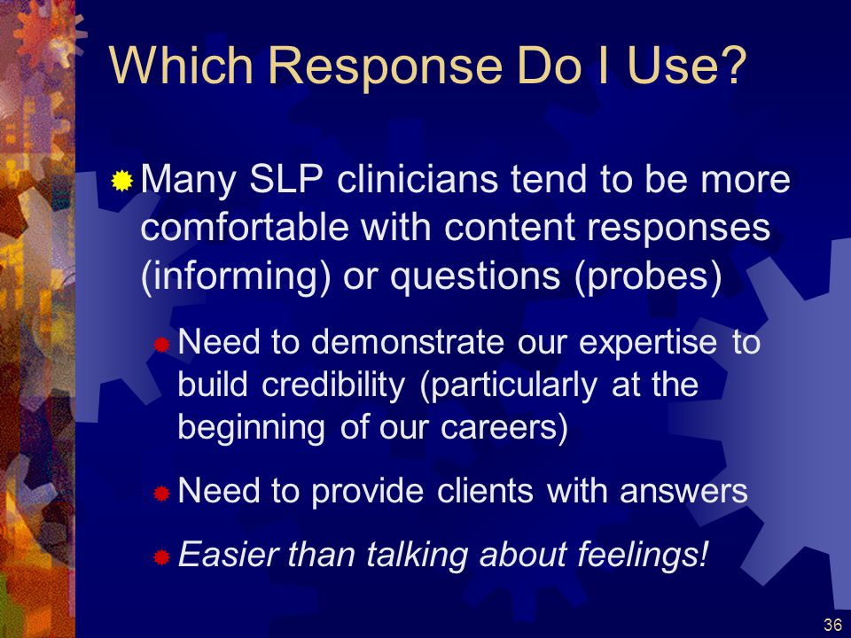 Which Response Do I Use Many SLP clinicians tend to be more comfortable with content responses (informing) or questions (probes)