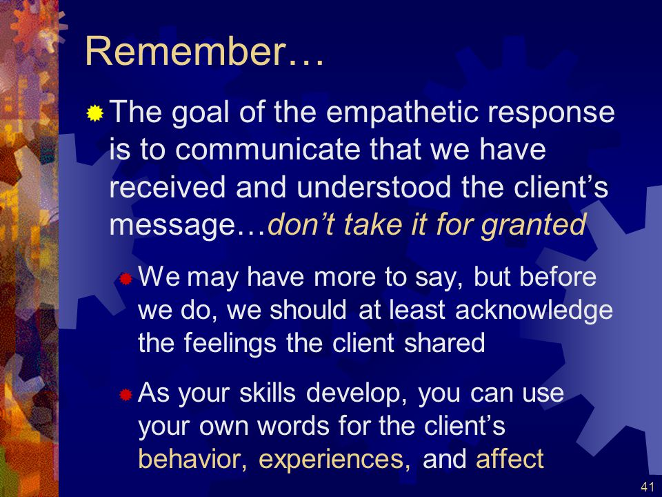 Remember… The goal of the empathetic response is to communicate that we have received and understood the client's message…don't take it for granted.