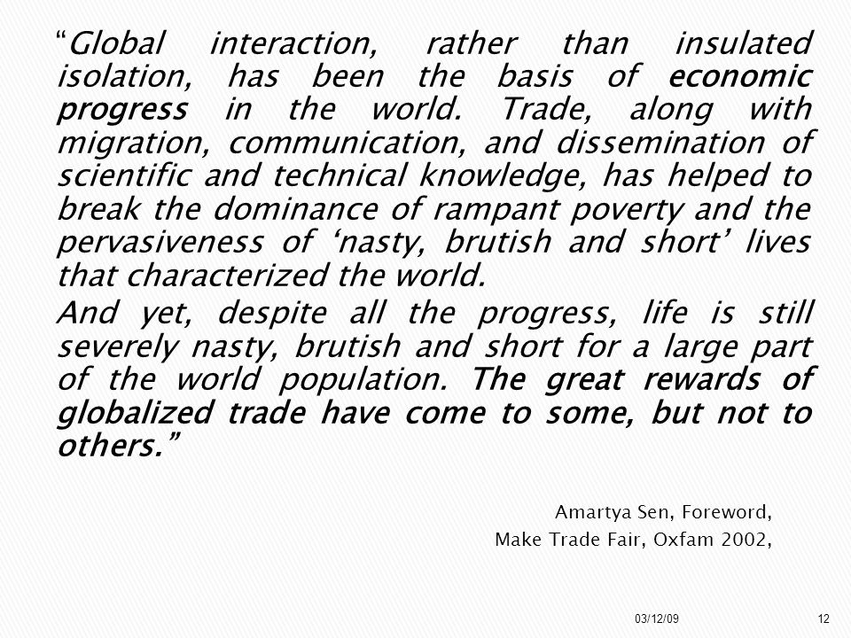 Global interaction, rather than insulated isolation, has been the basis of economic progress in the world. Trade, along with migration, communication, and dissemination of scientific and technical knowledge, has helped to break the dominance of rampant poverty and the pervasiveness of 'nasty, brutish and short' lives that characterized the world. And yet, despite all the progress, life is still severely nasty, brutish and short for a large part of the world population. The great rewards of globalized trade have come to some, but not to others.