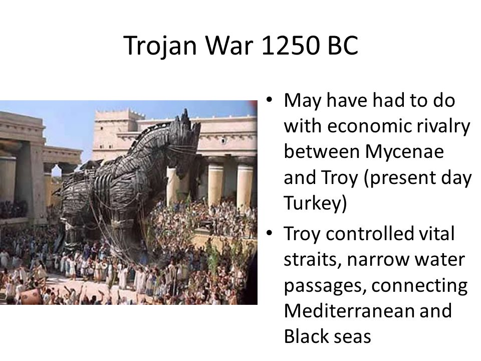 Trojan War 1250 BC May have had to do with economic rivalry between Mycenae and Troy (present day Turkey)