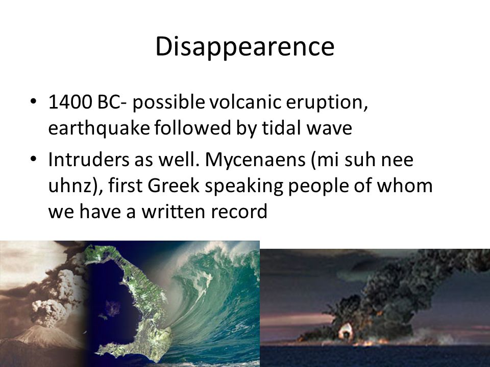 Disappearence 1400 BC- possible volcanic eruption, earthquake followed by tidal wave.