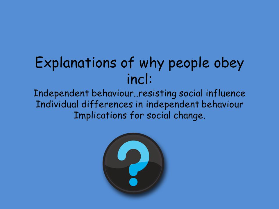 Explanations of why people obey incl: Independent behaviour
