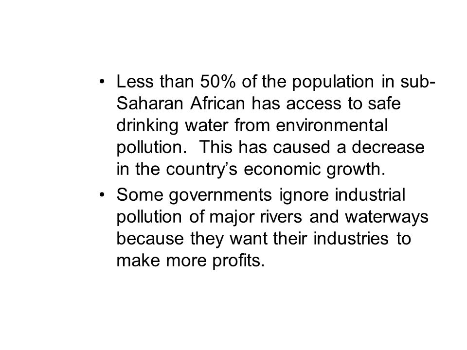 Less than 50% of the population in sub-Saharan African has access to safe drinking water from environmental pollution. This has caused a decrease in the country's economic growth.