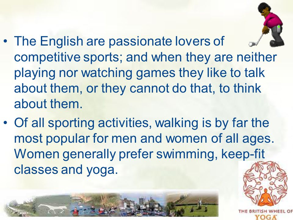 The English are passionate lovers of competitive sports; and when they are neither playing nor watching games they like to talk about them, or they cannot do that, to think about them.