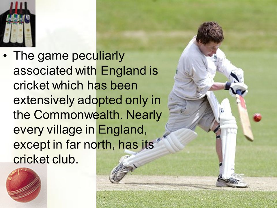 The game peculiarly associated with England is cricket which has been extensively adopted only in the Commonwealth.