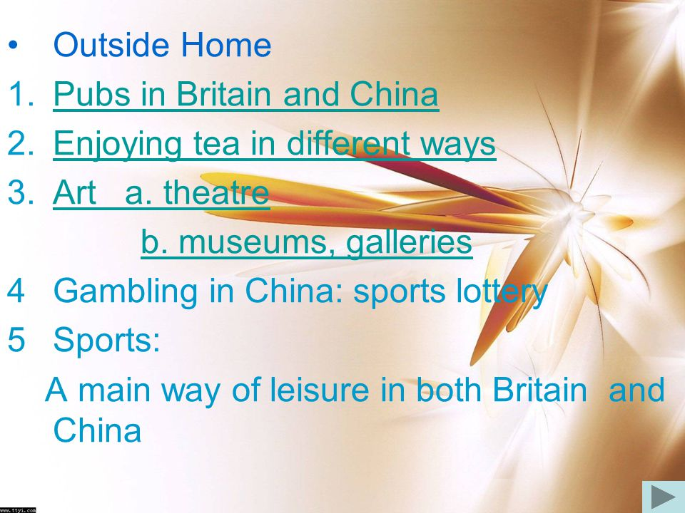Outside Home Pubs in Britain and China. Enjoying tea in different ways. Art a. theatre. b. museums, galleries.