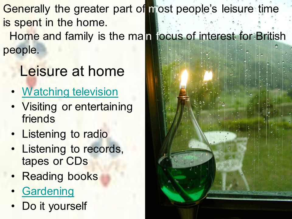 Generally the greater part of most people's leisure time is spent in the home. Home and family is the main focus of interest for British people.