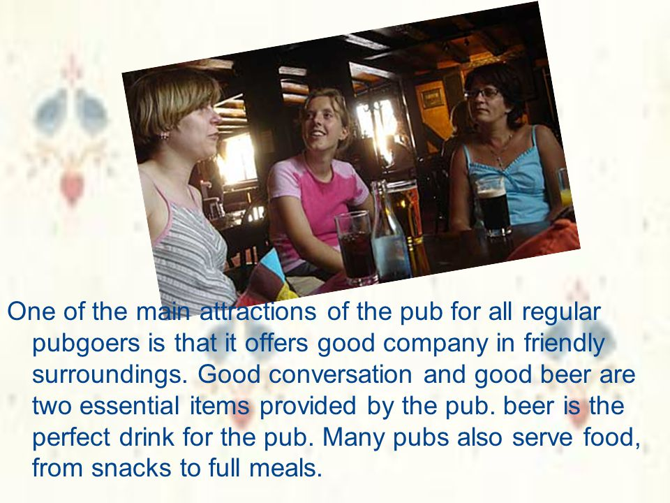 One of the main attractions of the pub for all regular pubgoers is that it offers good company in friendly surroundings.