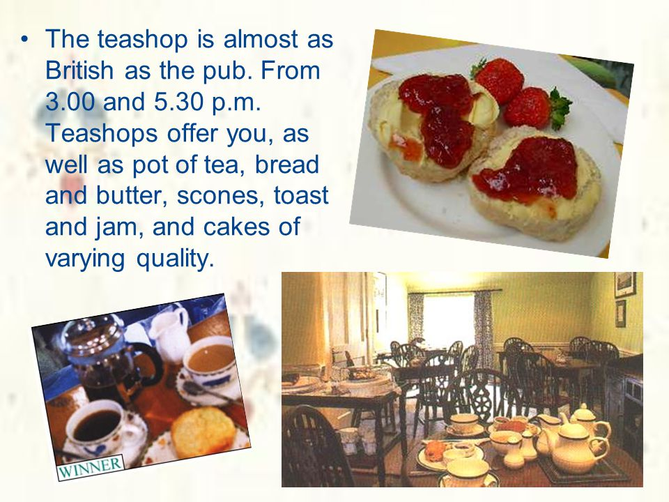 The teashop is almost as British as the pub. From 3. 00 and 5. 30 p. m