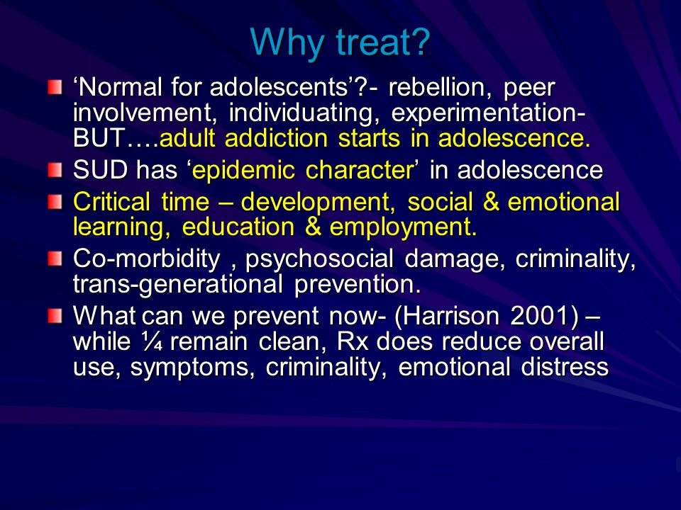 Why treat 'Normal for adolescents' - rebellion, peer involvement, individuating, experimentation- BUT….adult addiction starts in adolescence.