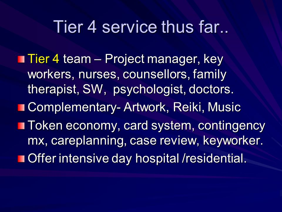 Tier 4 service thus far.. Tier 4 team – Project manager, key workers, nurses, counsellors, family therapist, SW, psychologist, doctors.