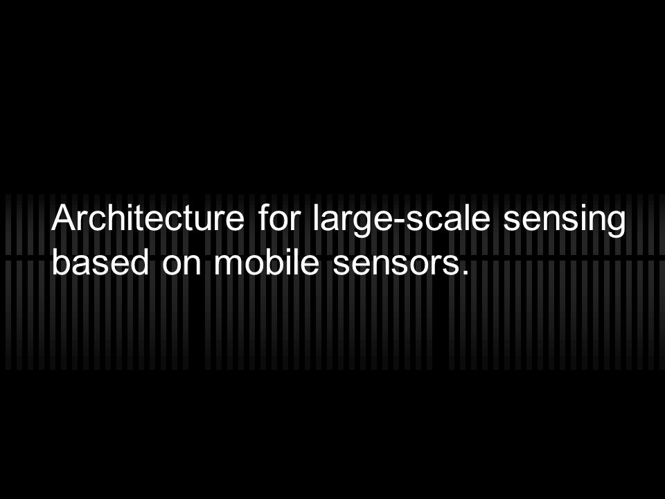 Architecture for large-scale sensing based on mobile sensors.