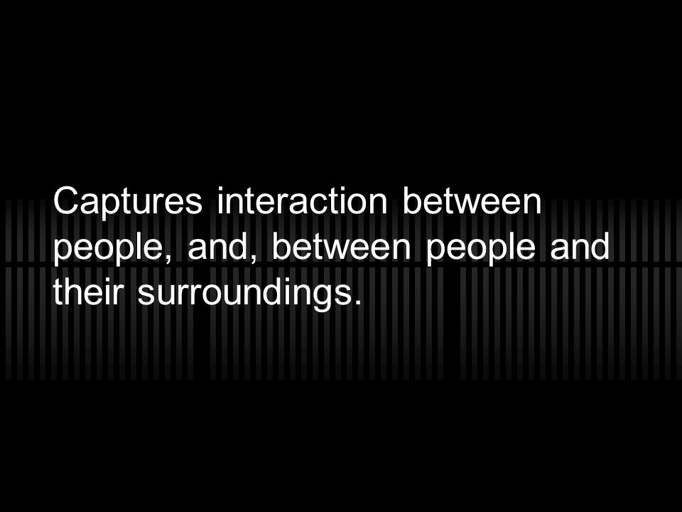Captures interaction between people, and, between people and their surroundings.