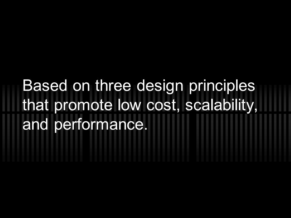 Based on three design principles that promote low cost, scalability, and performance.