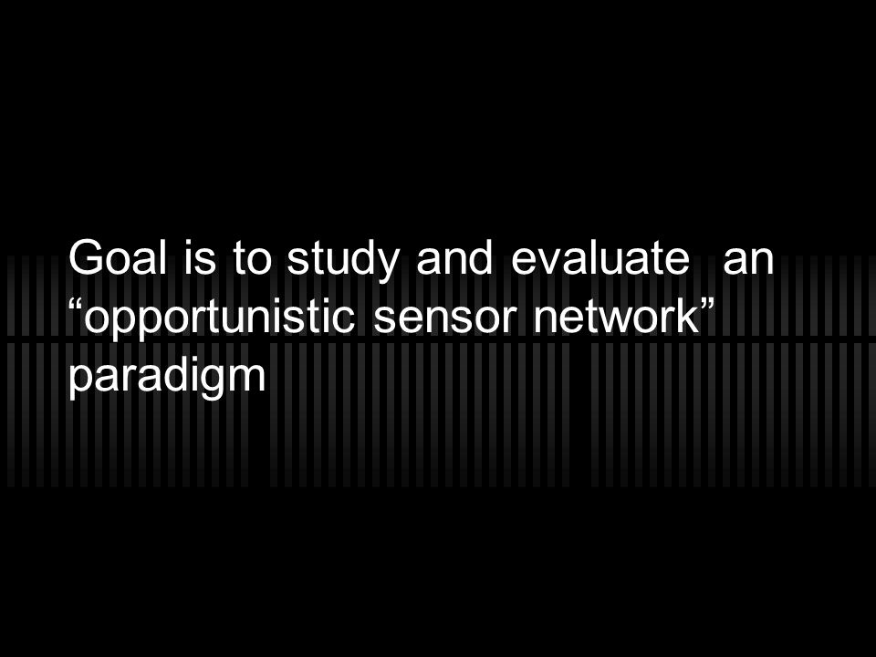 Goal is to study and evaluate an opportunistic sensor network paradigm