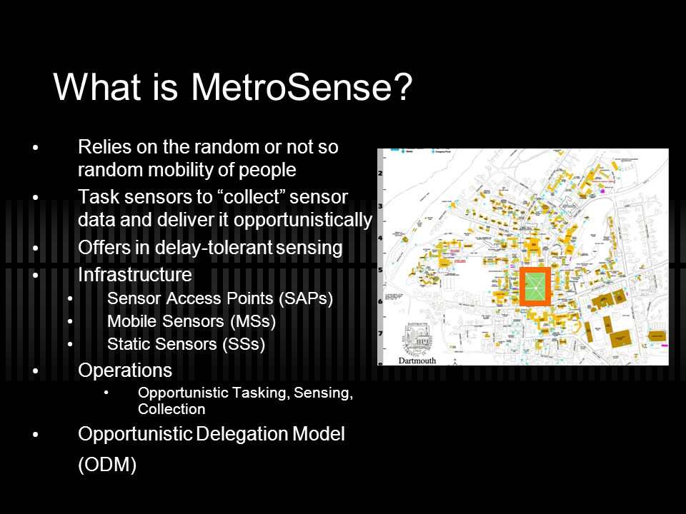 What is MetroSense Relies on the random or not so random mobility of people. Task sensors to collect sensor data and deliver it opportunistically.