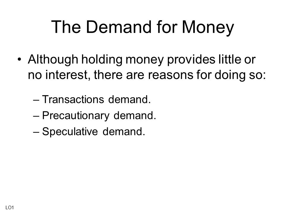 The Demand for Money Although holding money provides little or no interest, there are reasons for doing so: