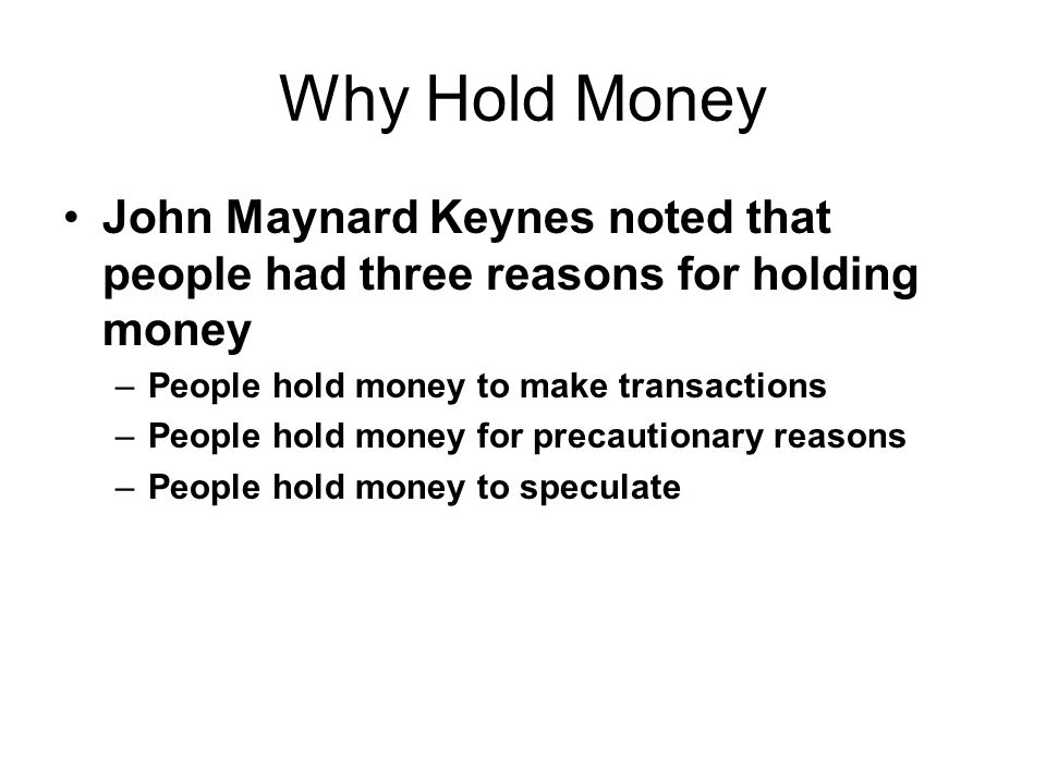 Why Hold Money John Maynard Keynes noted that people had three reasons for holding money. People hold money to make transactions.