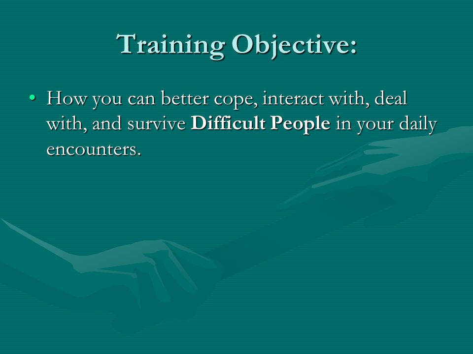 Training Objective: How you can better cope, interact with, deal with, and survive Difficult People in your daily encounters.