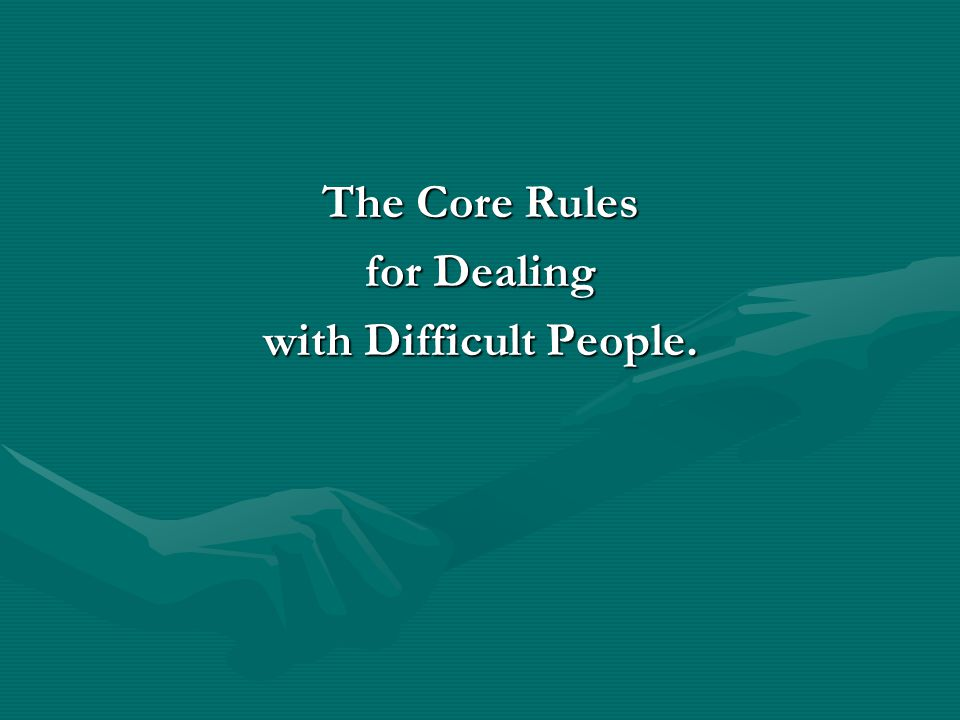 The Core Rules for Dealing with Difficult People.