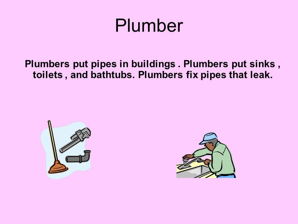 Plumber Plumbers put pipes in buildings . Plumbers put sinks , toilets , and bathtubs.