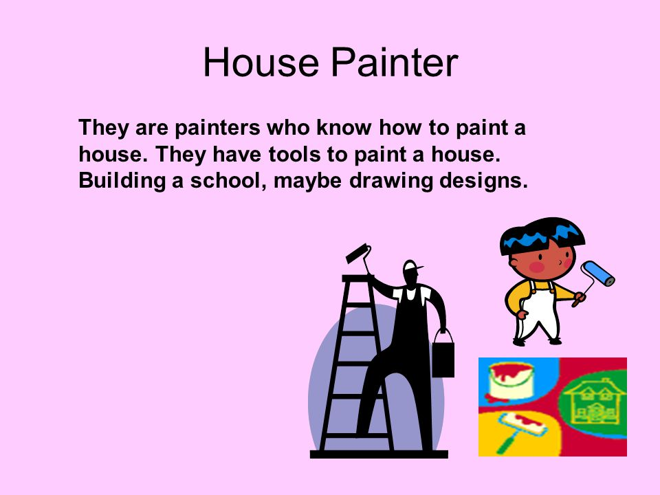 House Painter They are painters who know how to paint a house.