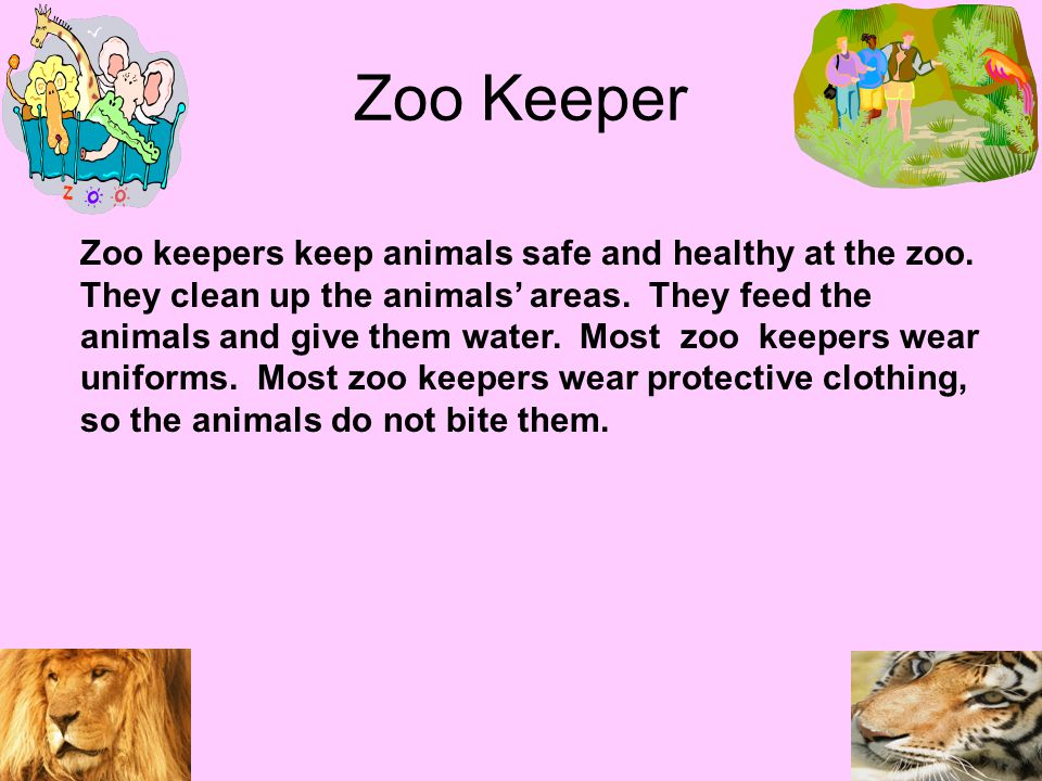 Zoo Keeper Zoo keepers keep animals safe and healthy at the zoo.