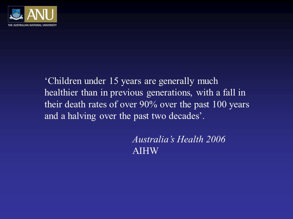 'Children under 15 years are generally much healthier than in previous generations, with a fall in their death rates of over 90% over the past 100 years and a halving over the past two decades'.