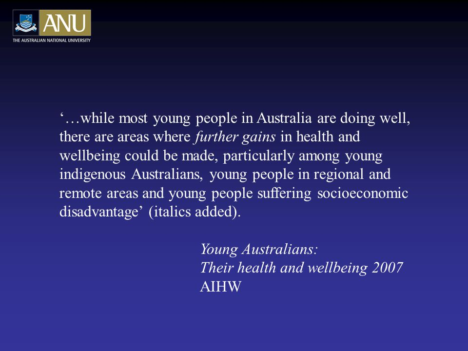 '…while most young people in Australia are doing well, there are areas where further gains in health and wellbeing could be made, particularly among young indigenous Australians, young people in regional and remote areas and young people suffering socioeconomic disadvantage' (italics added).