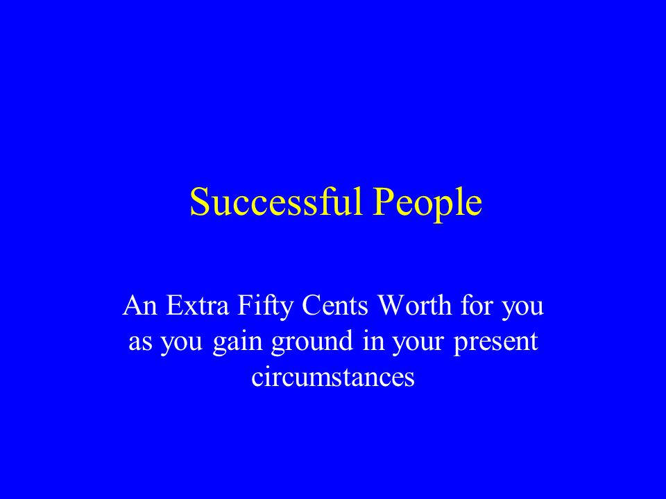 Successful People An Extra Fifty Cents Worth for you as you gain ground in your present circumstances.