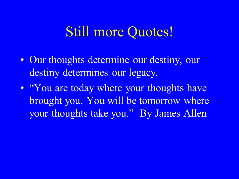 Still more Quotes! Our thoughts determine our destiny, our destiny determines our legacy.