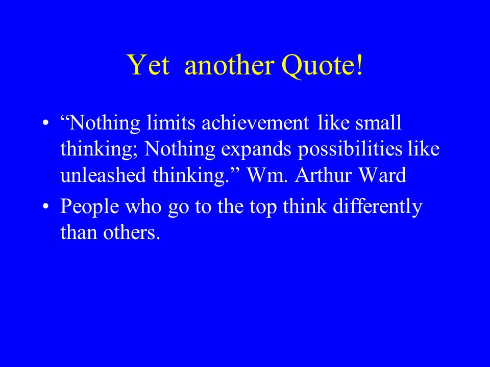 Yet another Quote! Nothing limits achievement like small thinking; Nothing expands possibilities like unleashed thinking. Wm. Arthur Ward.