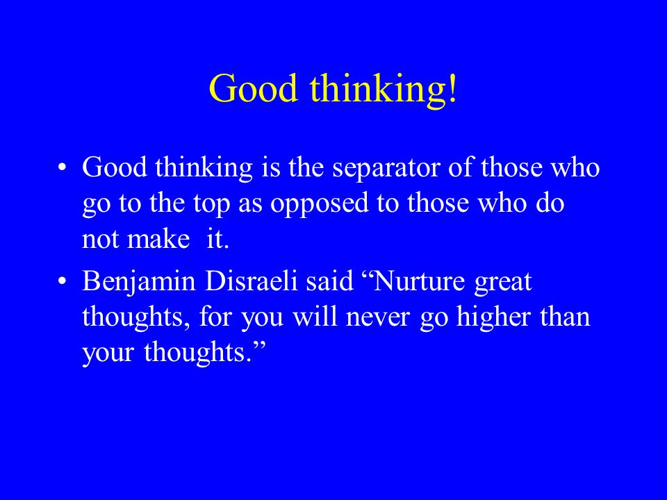 Good thinking! Good thinking is the separator of those who go to the top as opposed to those who do not make it.