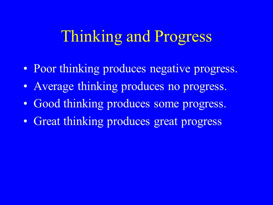 Thinking and Progress Poor thinking produces negative progress.