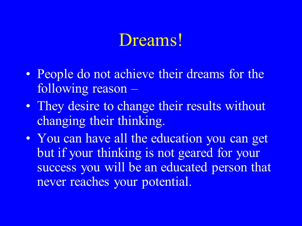 Dreams! People do not achieve their dreams for the following reason –