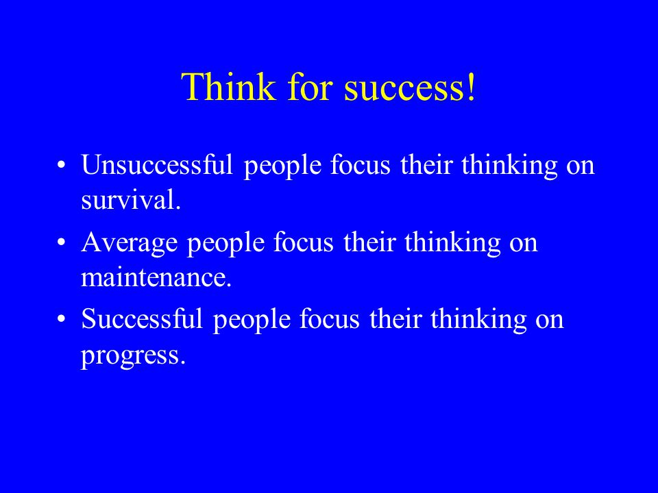 Think for success! Unsuccessful people focus their thinking on survival. Average people focus their thinking on maintenance.