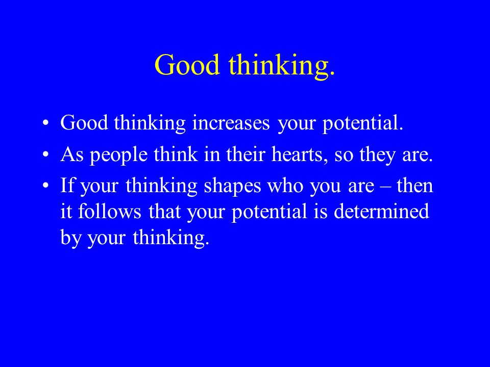 Good thinking. Good thinking increases your potential.