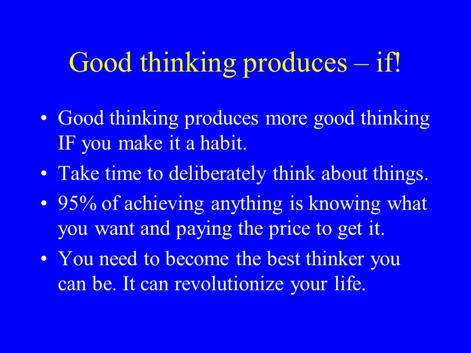 Good thinking produces – if!