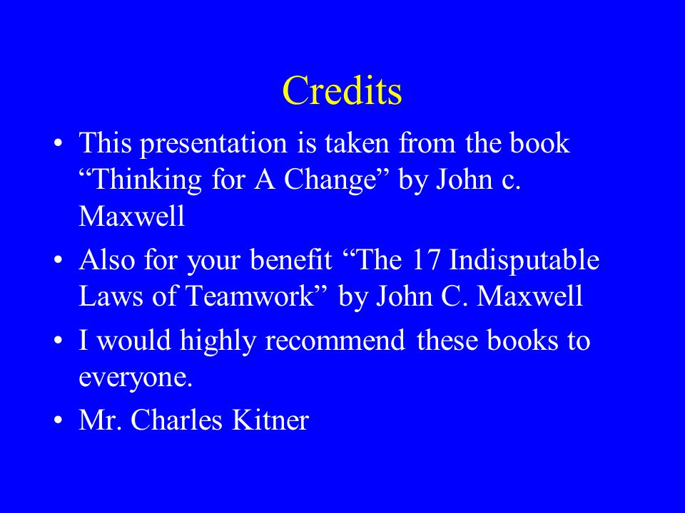 Credits This presentation is taken from the book Thinking for A Change by John c. Maxwell.