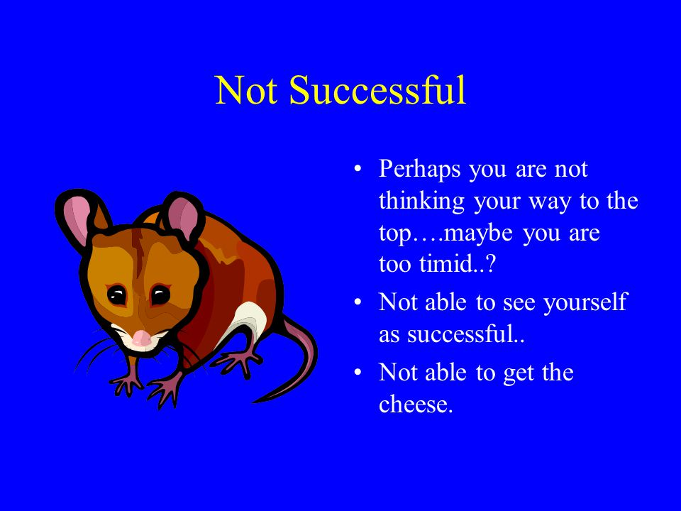 Not Successful Perhaps you are not thinking your way to the top….maybe you are too timid.. Not able to see yourself as successful..