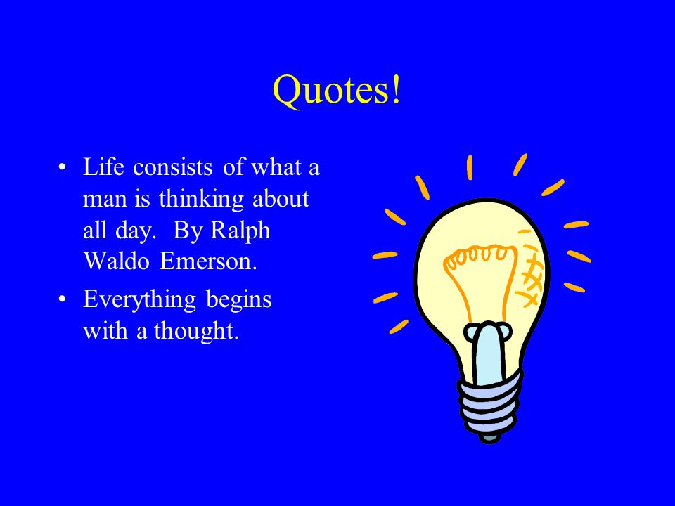 Quotes. Life consists of what a man is thinking about all day.