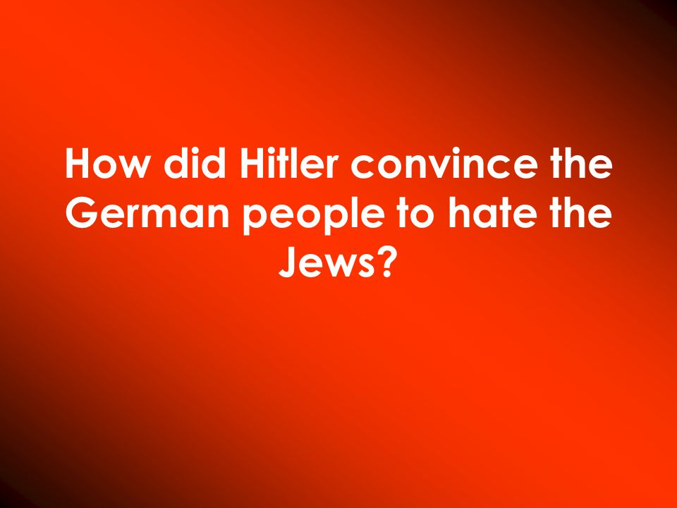 How did Hitler convince the German people to hate the Jews