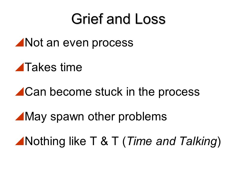Grief and Loss Not an even process Takes time