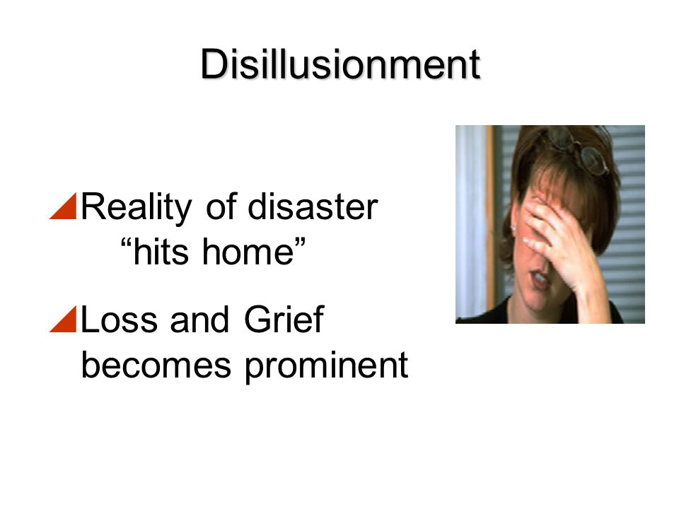 Disillusionment Reality of disaster hits home Loss and Grief