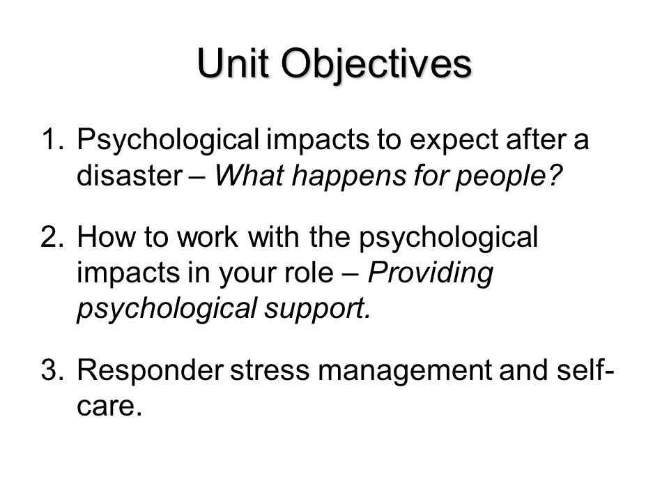 Unit Objectives Psychological impacts to expect after a disaster – What happens for people