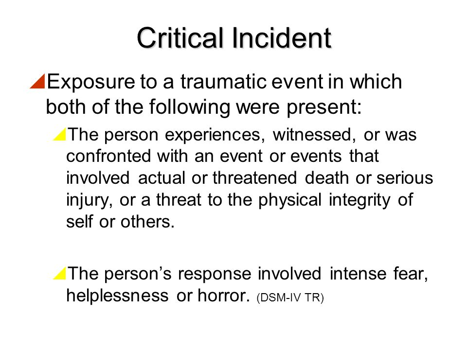 Critical Incident Exposure to a traumatic event in which both of the following were present: