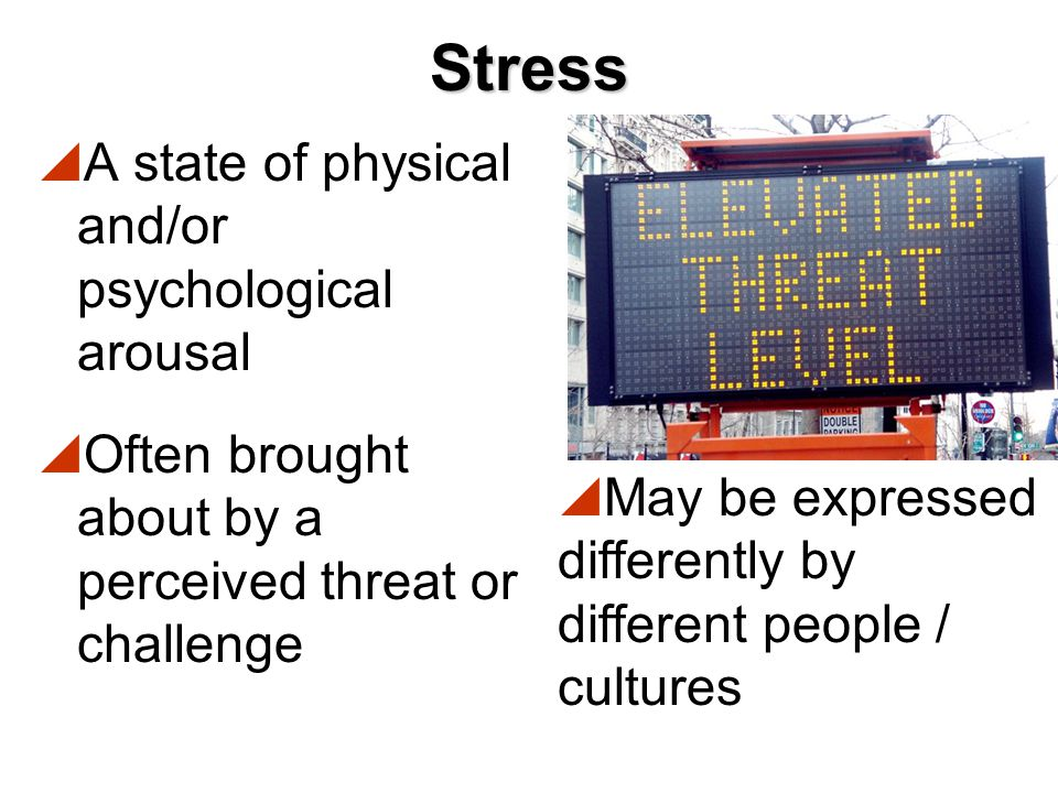 Stress A state of physical and/or psychological arousal